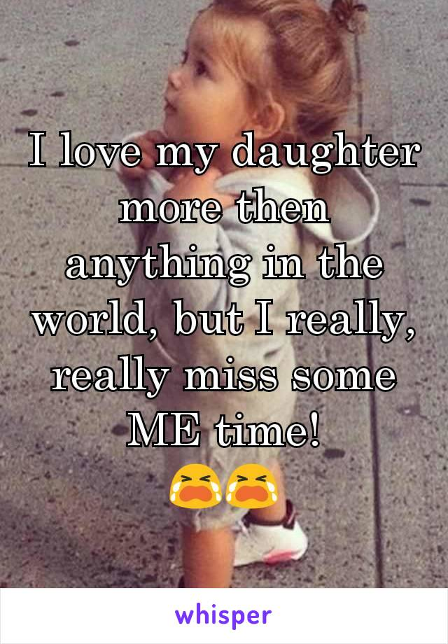 I love my daughter more then anything in the world, but I really, really miss some ME time! 😭😭
