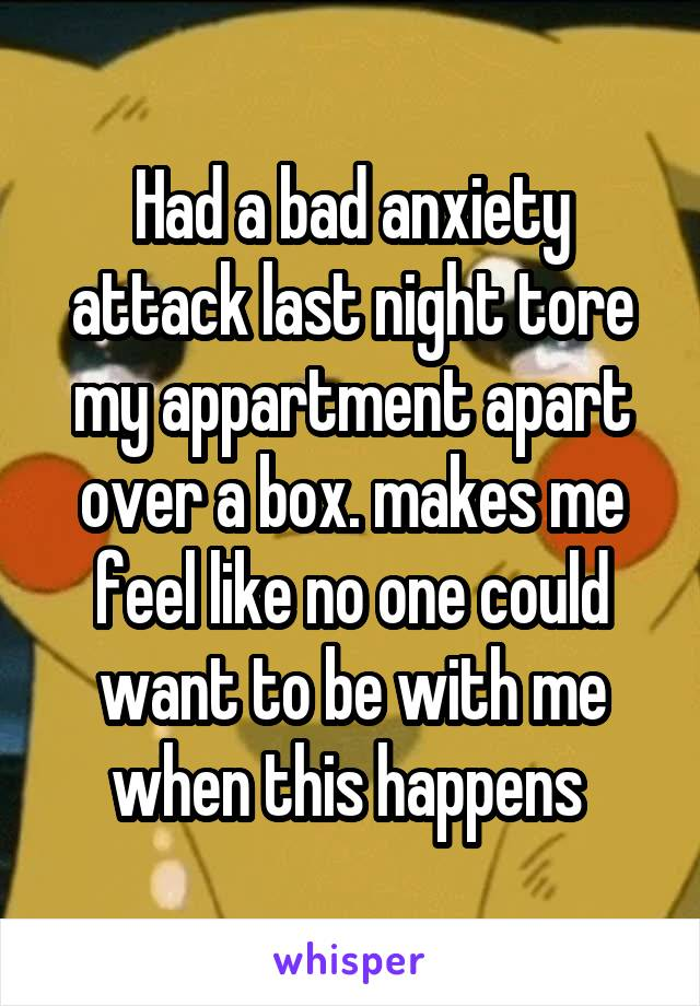 Had a bad anxiety attack last night tore my appartment apart over a box. makes me feel like no one could want to be with me when this happens