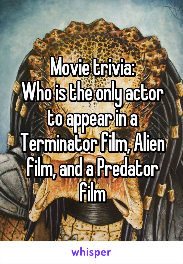 Movie trivia: Who is the only actor to appear in a Terminator film, Alien film, and a Predator film