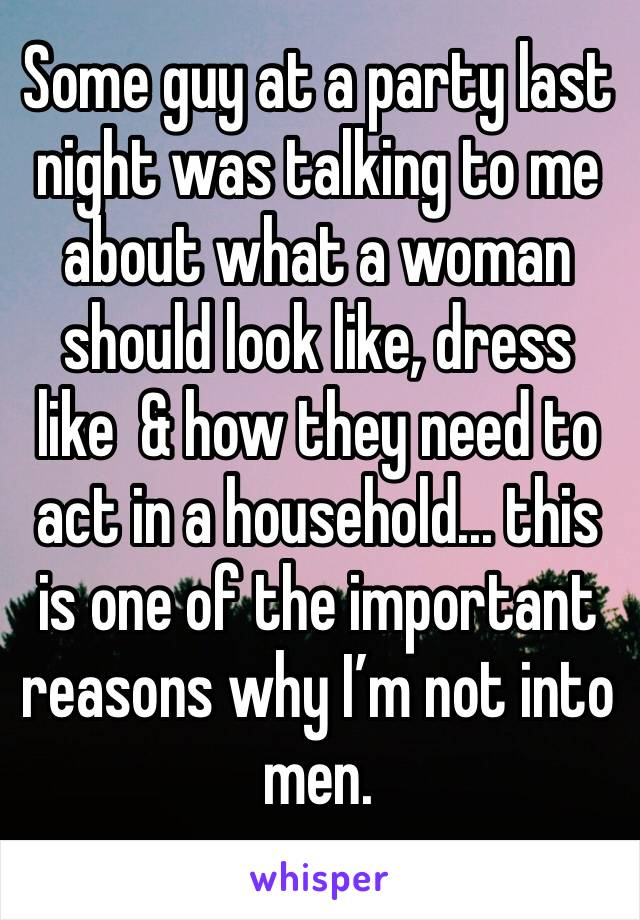 Some guy at a party last night was talking to me about what a woman should look like, dress like  & how they need to act in a household... this is one of the important reasons why I'm not into men.