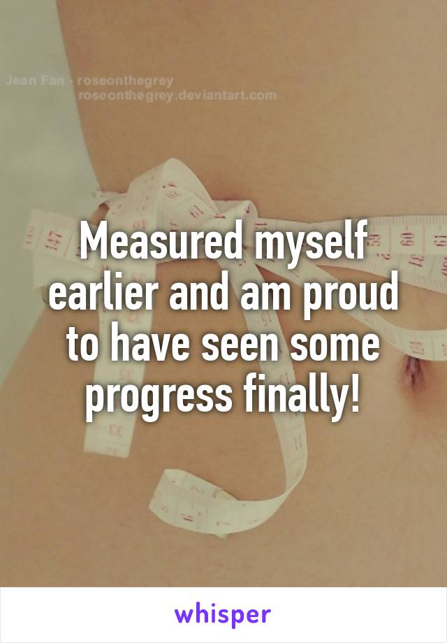 Measured myself earlier and am proud to have seen some progress finally!