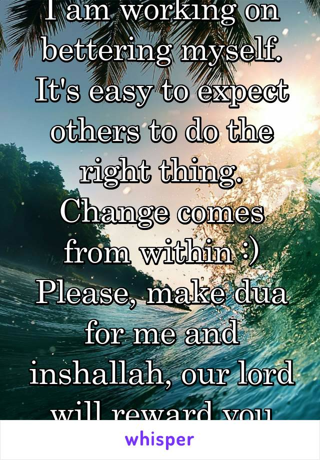 I am working on bettering myself. It's easy to expect others to do the right thing. Change comes from within :) Please, make dua for me and inshallah, our lord will reward you tenfolds.