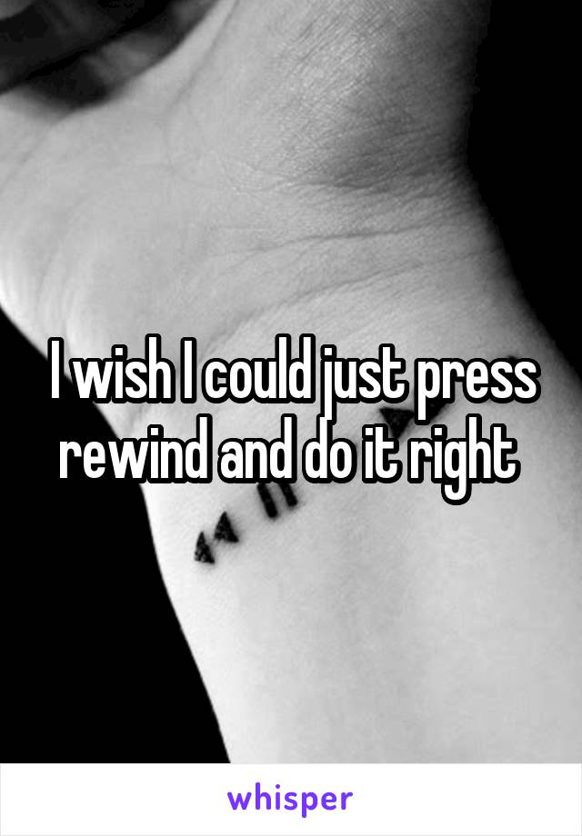 I wish I could just press rewind and do it right