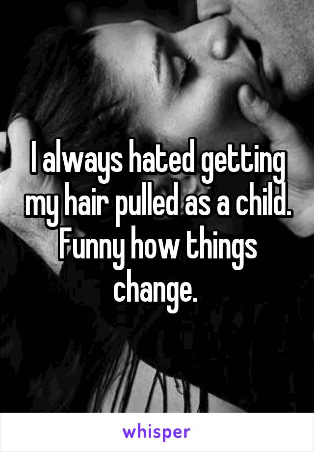 I always hated getting my hair pulled as a child. Funny how things change.