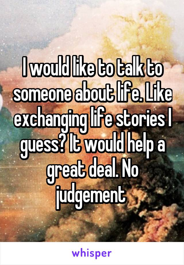 I would like to talk to someone about life. Like exchanging life stories I guess? It would help a great deal. No judgement