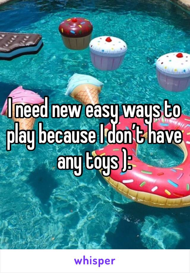 I need new easy ways to play because I don't have any toys ):