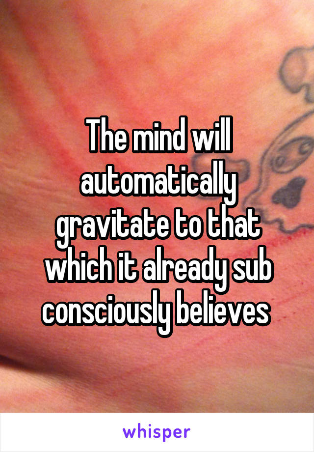 The mind will automatically gravitate to that which it already sub consciously believes