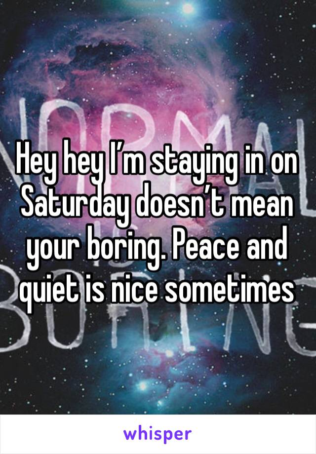 Hey hey I'm staying in on Saturday doesn't mean your boring. Peace and quiet is nice sometimes