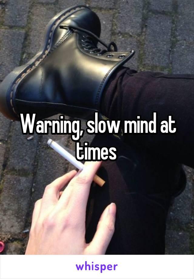 Warning, slow mind at times