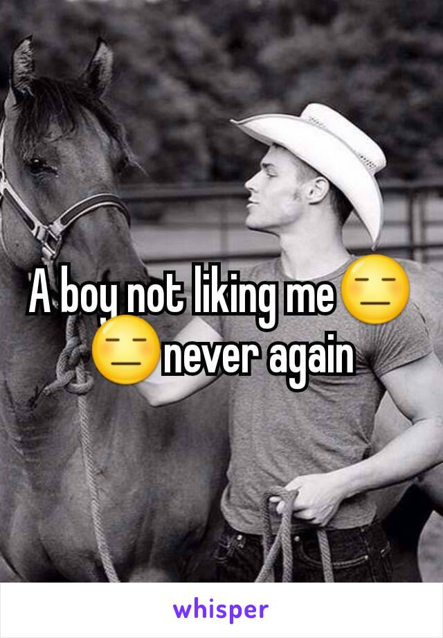 A boy not liking me😑😑never again