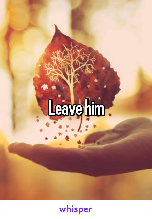 Leave him