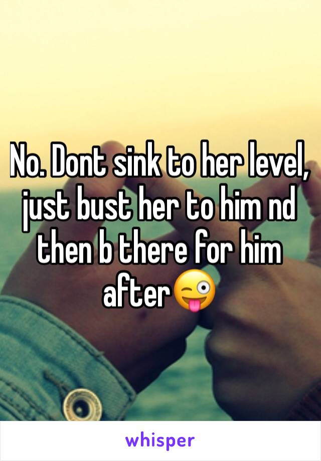 No. Dont sink to her level, just bust her to him nd then b there for him after😜