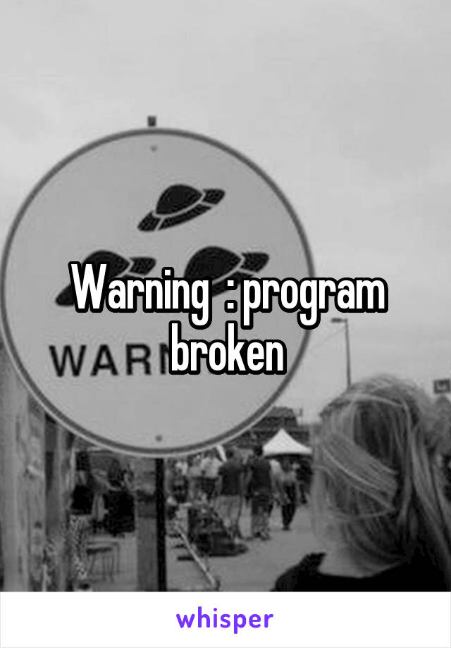 Warning  : program broken