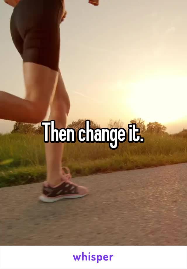Then change it.