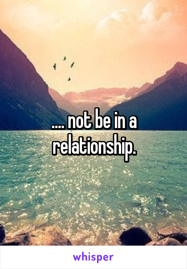 .... not be in a relationship.