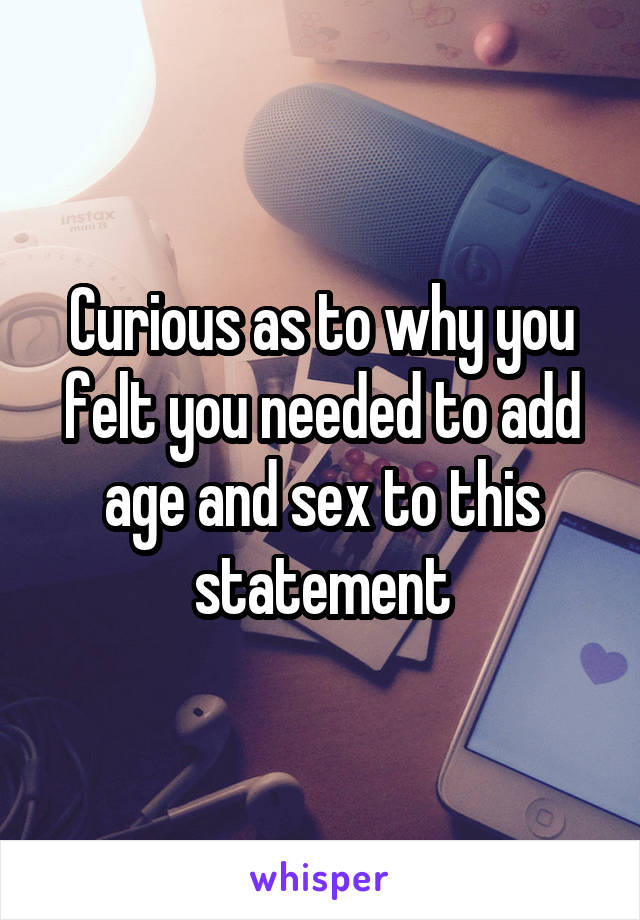 Curious as to why you felt you needed to add age and sex to this statement
