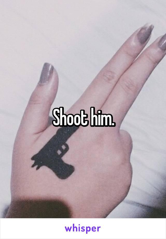 Shoot him.