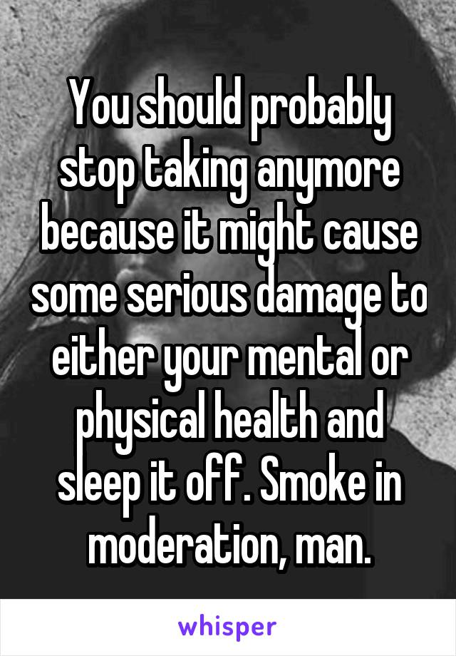 You should probably stop taking anymore because it might cause some serious damage to either your mental or physical health and sleep it off. Smoke in moderation, man.