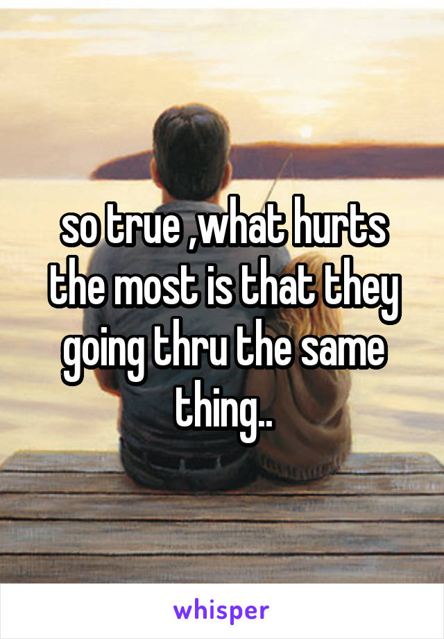 so true ,what hurts the most is that they going thru the same thing..