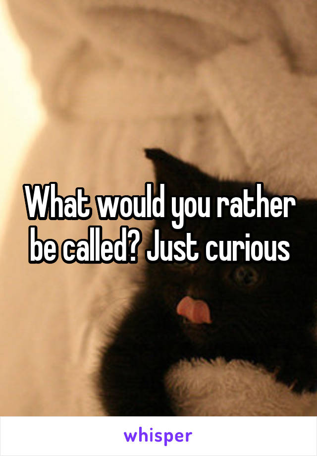 What would you rather be called? Just curious