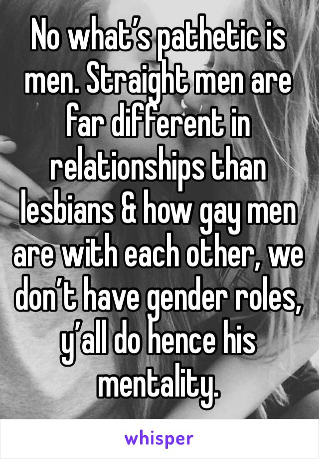 No what's pathetic is men. Straight men are far different in relationships than lesbians & how gay men are with each other, we don't have gender roles, y'all do hence his mentality.