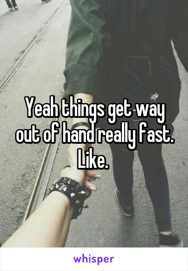 Yeah things get way out of hand really fast. Like.