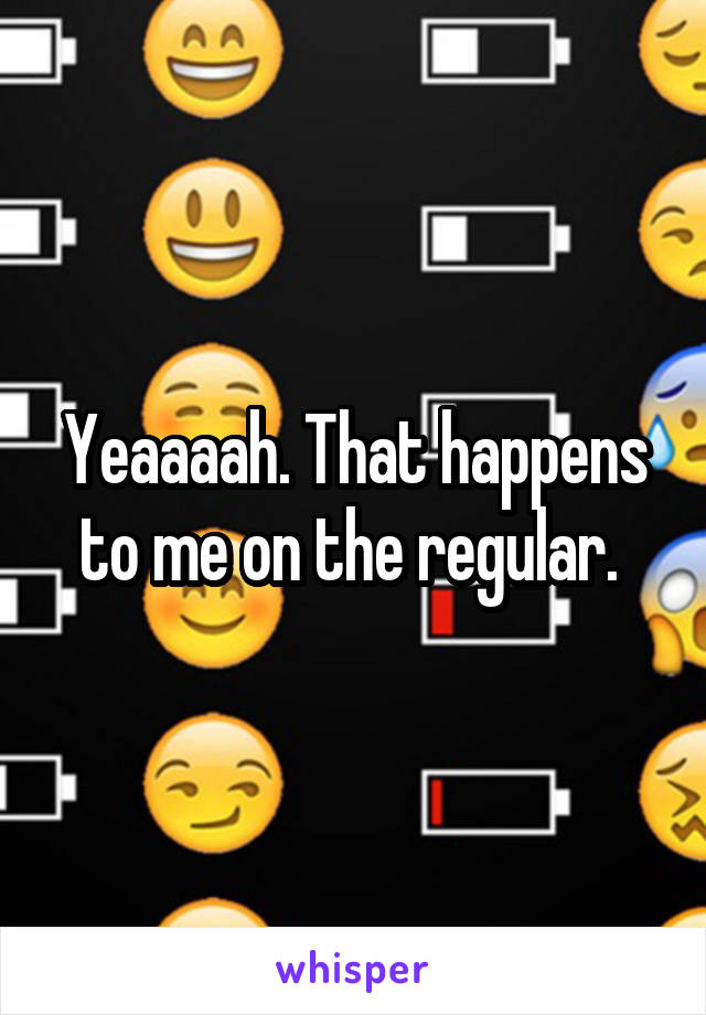 Yeaaaah. That happens to me on the regular.