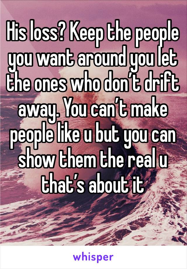 His loss? Keep the people you want around you let the ones who don't drift away. You can't make people like u but you can show them the real u that's about it