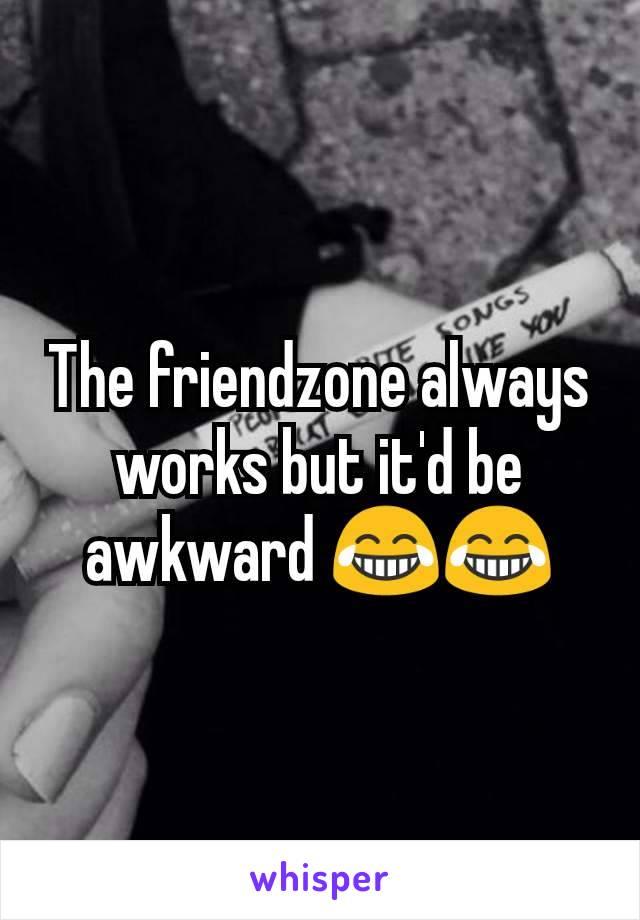 The friendzone always works but it'd be awkward 😂😂