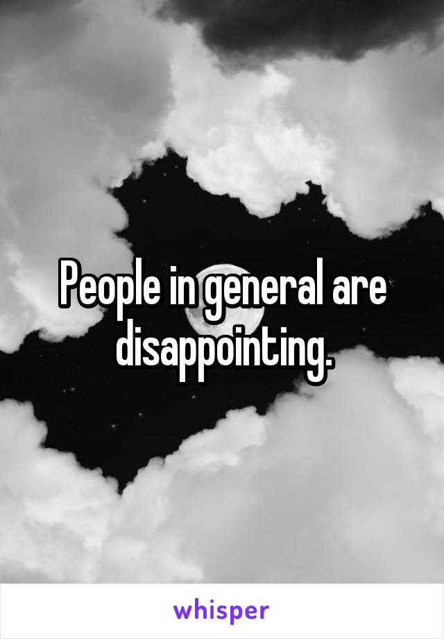 People in general are disappointing.