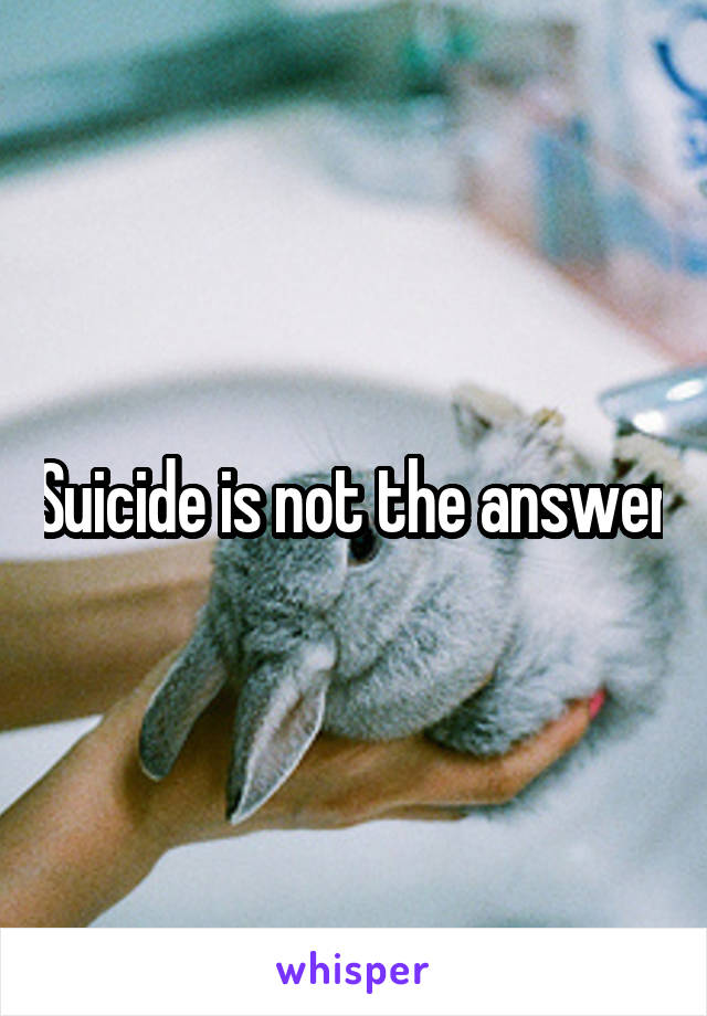 Suicide is not the answer