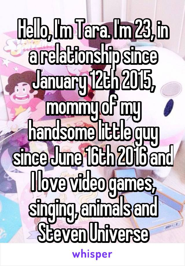 Hello, I'm Tara. I'm 23, in a relationship since January 12th 2015, mommy of my handsome little guy since June 16th 2016 and I love video games, singing, animals and Steven Universe