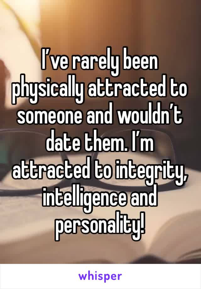I've rarely been physically attracted to someone and wouldn't date them. I'm attracted to integrity, intelligence and personality!