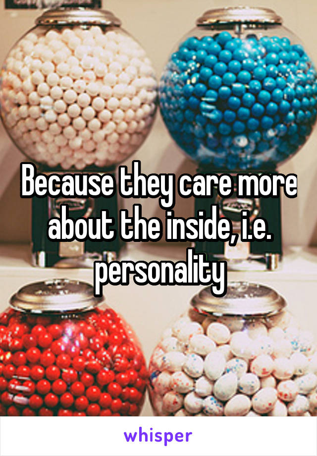 Because they care more about the inside, i.e. personality