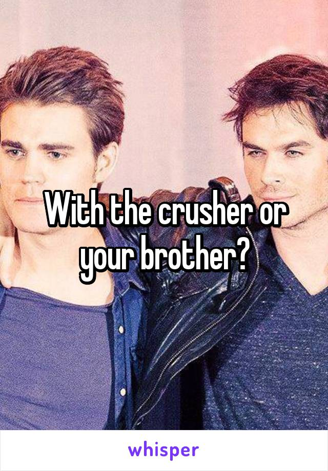 With the crusher or your brother?