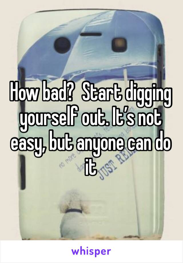 How bad?  Start digging yourself out. It's not easy, but anyone can do it