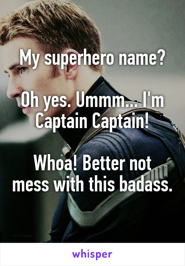 My superhero name?  Oh yes. Ummm... I'm Captain Captain!  Whoa! Better not mess with this badass.