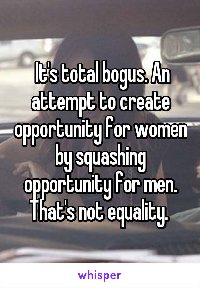 It's total bogus. An attempt to create opportunity for women by squashing opportunity for men. That's not equality.
