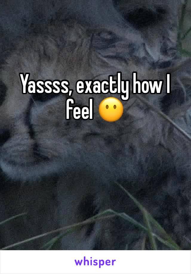 Yassss, exactly how I feel 😶