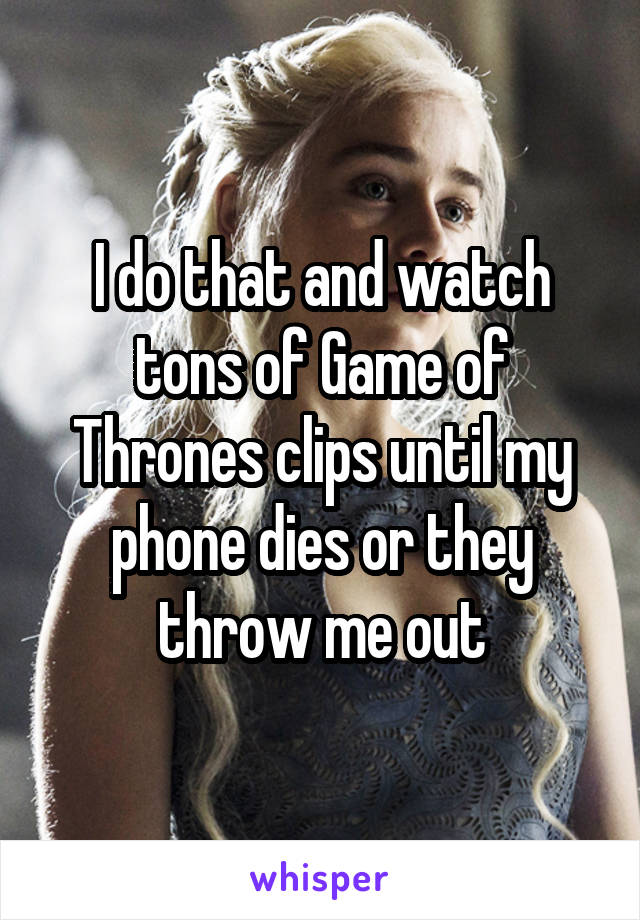 I do that and watch tons of Game of Thrones clips until my phone dies or they throw me out