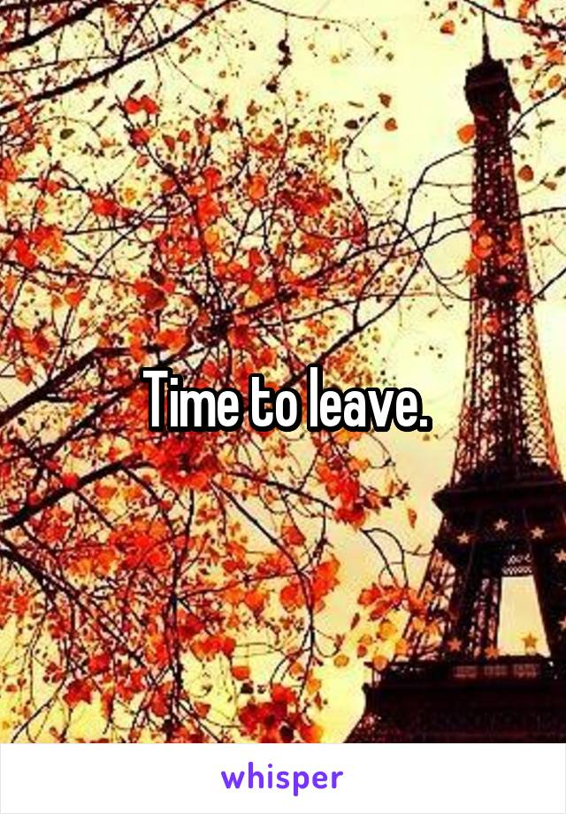 Time to leave.