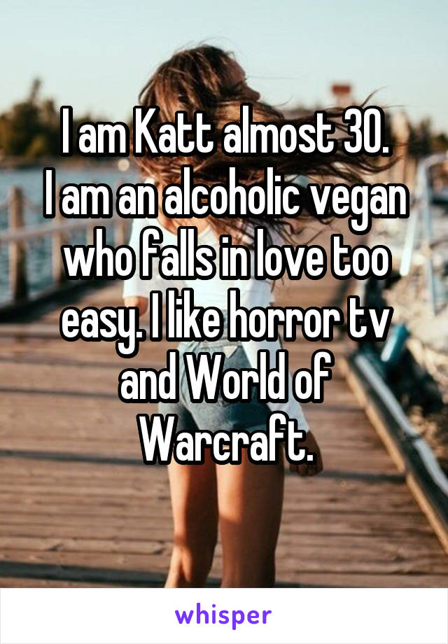 I am Katt almost 30. I am an alcoholic vegan who falls in love too easy. I like horror tv and World of Warcraft.