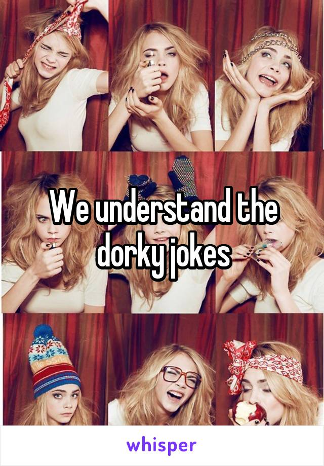 We understand the dorky jokes