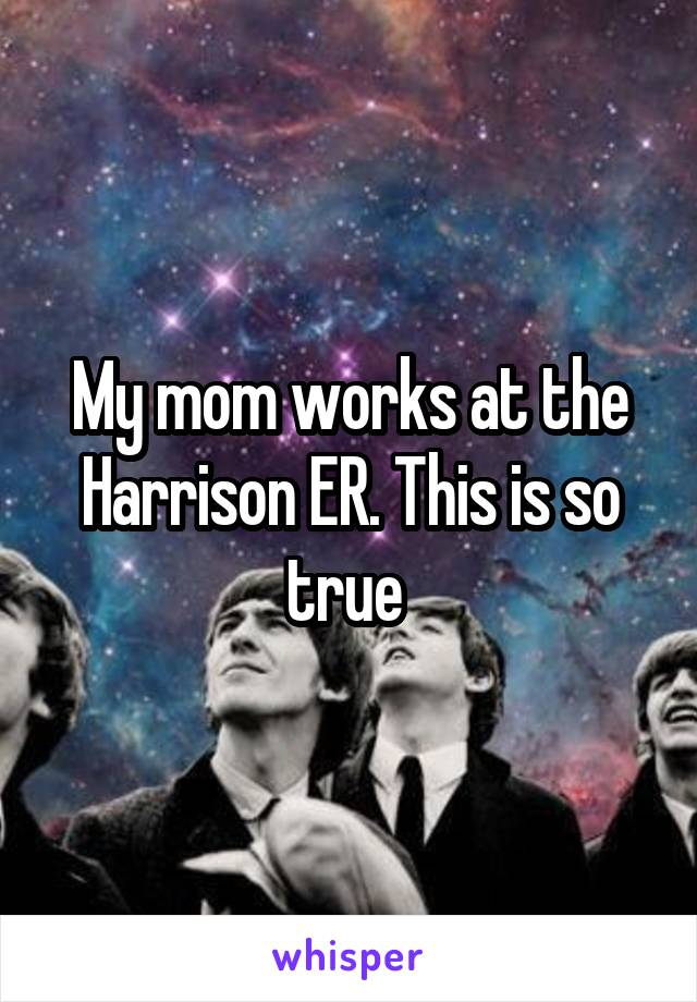 My mom works at the Harrison ER. This is so true