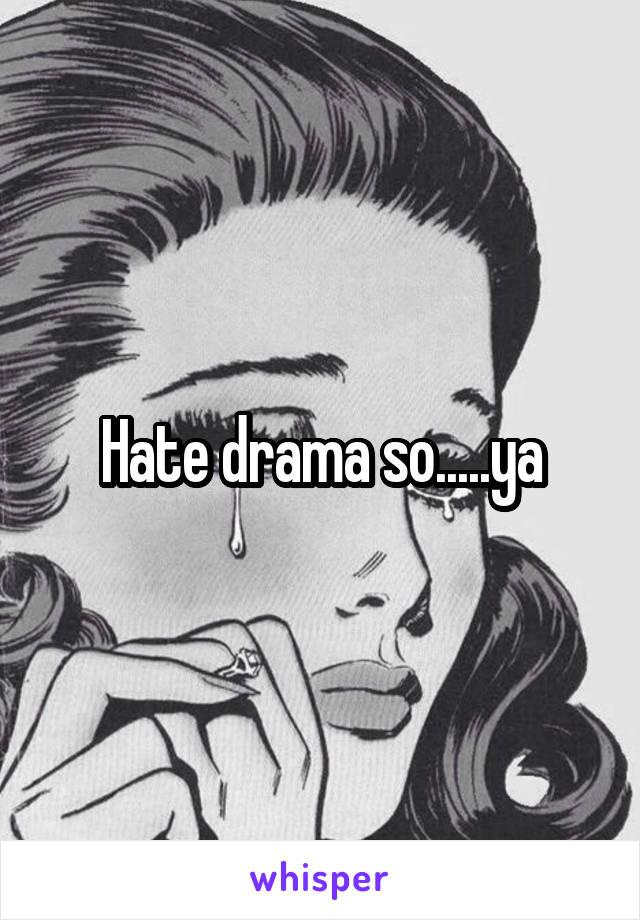 Hate drama so.....ya