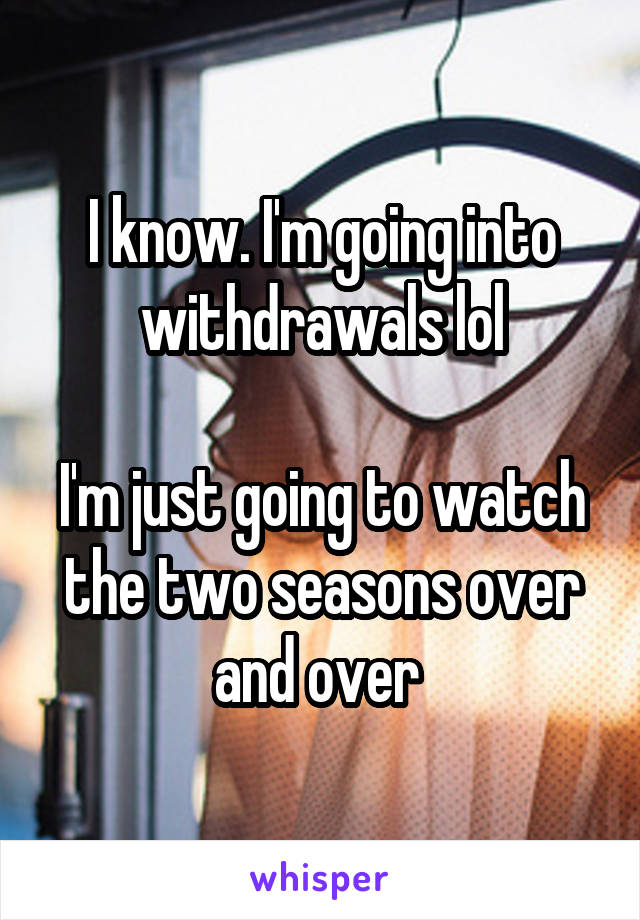 I know. I'm going into withdrawals lol  I'm just going to watch the two seasons over and over