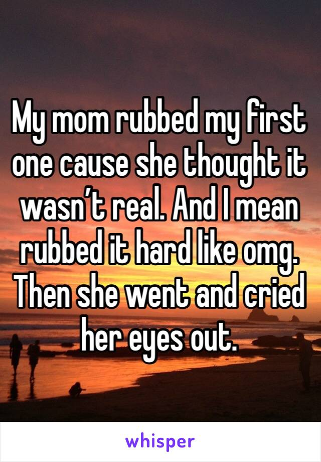 My mom rubbed my first one cause she thought it wasn't real. And I mean rubbed it hard like omg. Then she went and cried her eyes out.