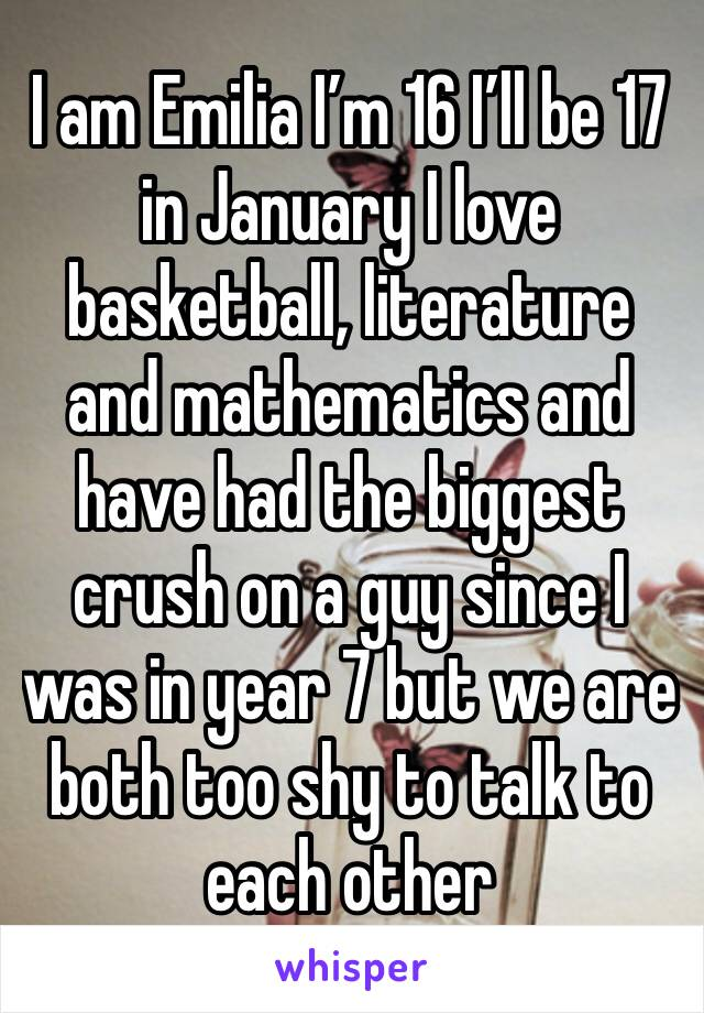 I am Emilia I'm 16 I'll be 17 in January I love basketball, literature and mathematics and have had the biggest crush on a guy since I was in year 7 but we are both too shy to talk to each other