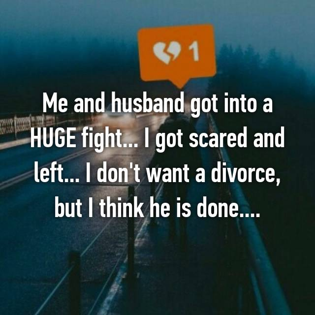 Me and husband got into a HUGE fight... I got scared and left... I don't want a divorce, but I think he is done....