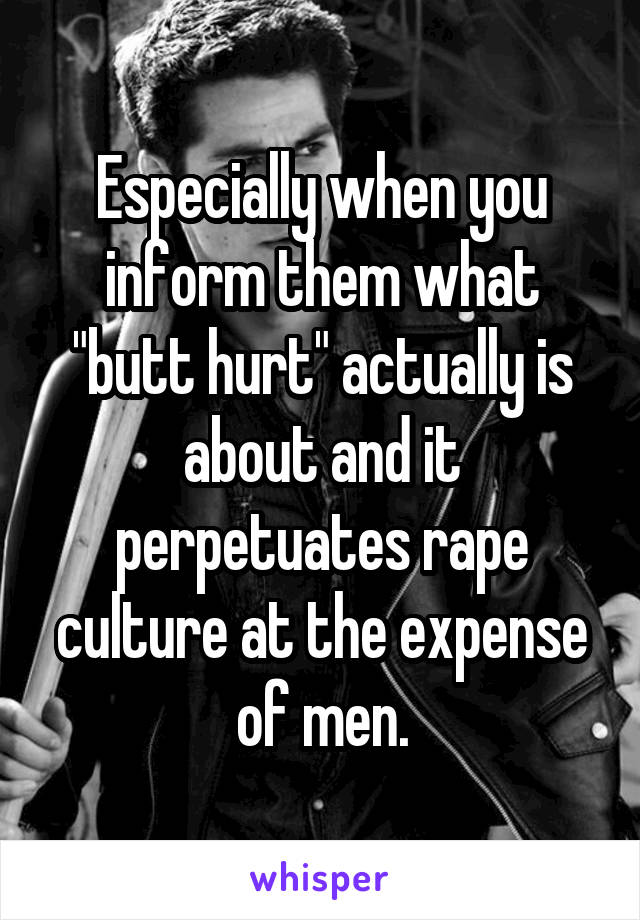"""Especially when you inform them what """"butt hurt"""" actually is about and it perpetuates rape culture at the expense of men."""